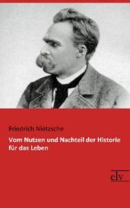 Vom Nutzen und Nachteil der Historie fur das Leben - Friedrich Nietzsche
