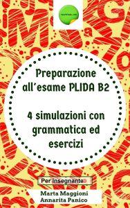 Preparazione all' esame PLIDA B2 - 4 simulazioni con grammatica ed esercizi (per l' insegnante)